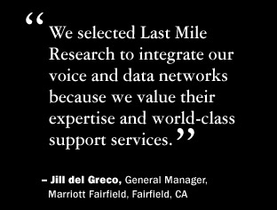 We selected Last Mile Research to integrate our voice and data networks because we value their expertise and world-class support services.  Jill del Greco, General manager, Marriott Fairfield, Fairfield, California